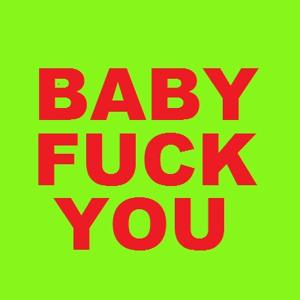 BABY FUCK YOU